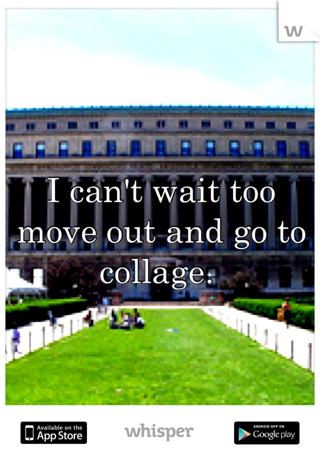 I can't wait too move out and go to collage.