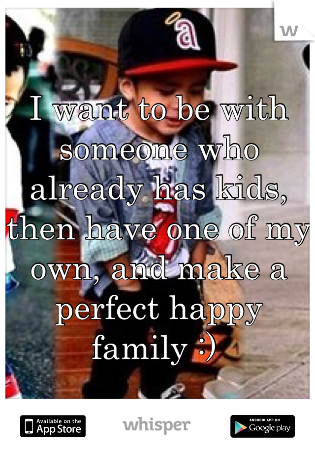 I want to be with someone who already has kids, then have one of my own, and make a perfect happy family :)