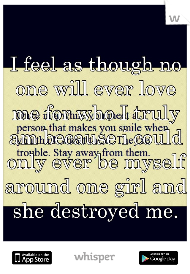 I feel as though no one will ever love me for who I truly am because i could only ever be myself around one girl and she destroyed me.