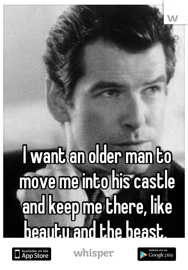 I want an older man to move me into his castle and keep me there, like beauty and the beast.