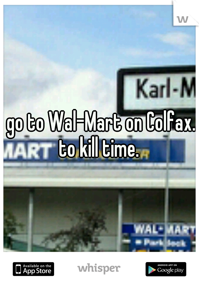 I go to Wal-Mart on Colfax.. to kill time.