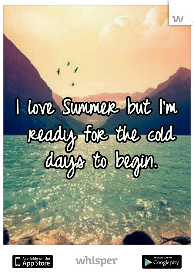 I love Summer but I'm ready for the cold days to begin.