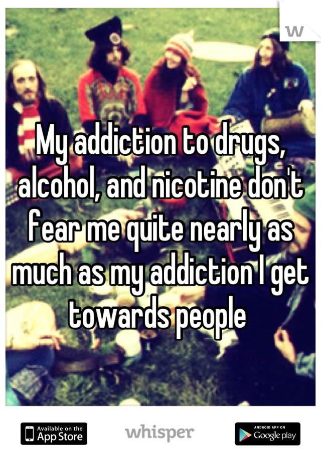 My addiction to drugs, alcohol, and nicotine don't fear me quite nearly as much as my addiction I get towards people