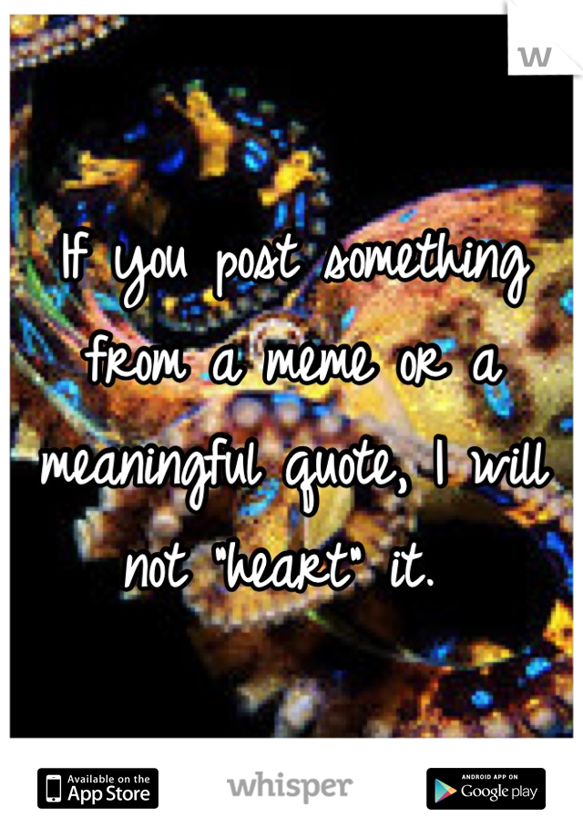 """If you post something from a meme or a meaningful quote, I will not """"heart"""" it."""