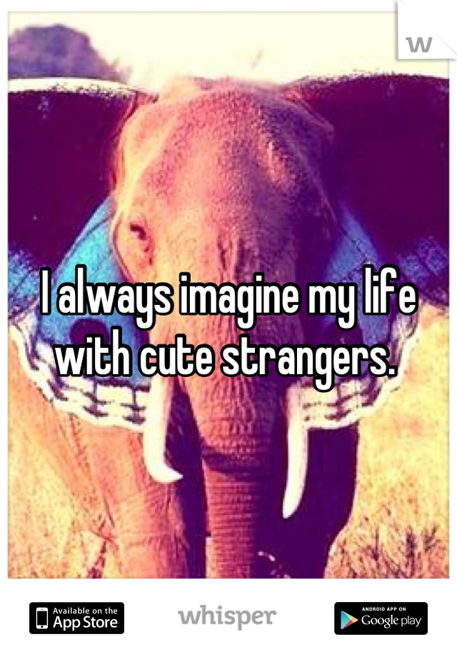 I always imagine my life with cute strangers.