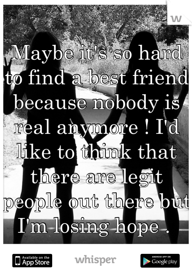 Maybe it's so hard to find a best friend because nobody is real anymore ! I'd like to think that there are legit people out there but I'm losing hope .