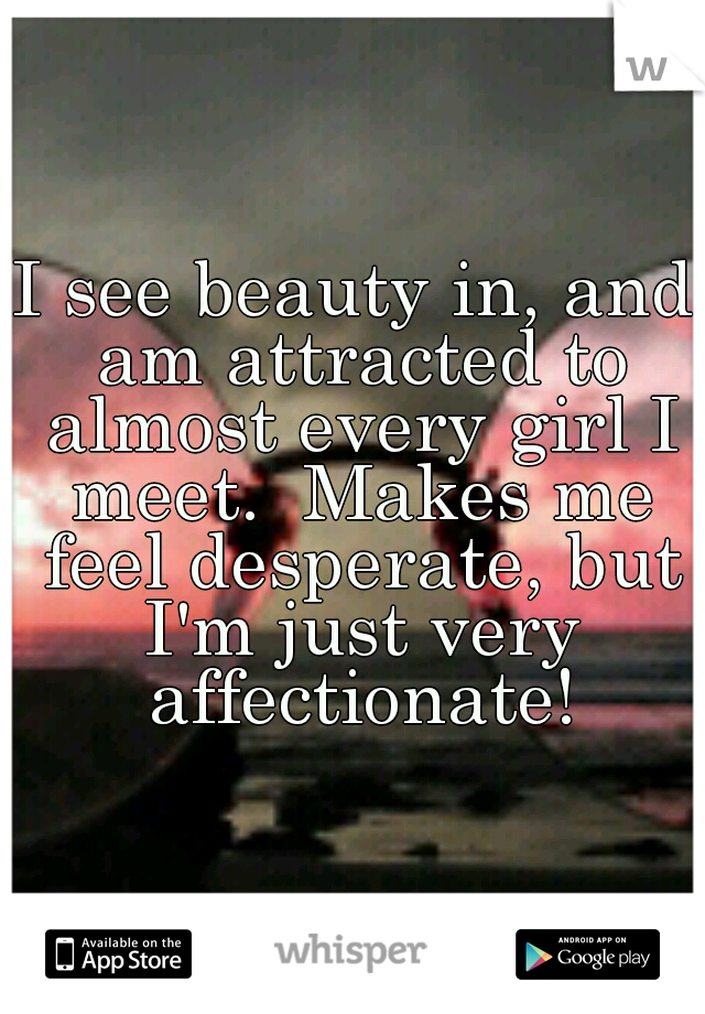I see beauty in, and am attracted to almost every girl I meet.  Makes me feel desperate, but I'm just very affectionate!