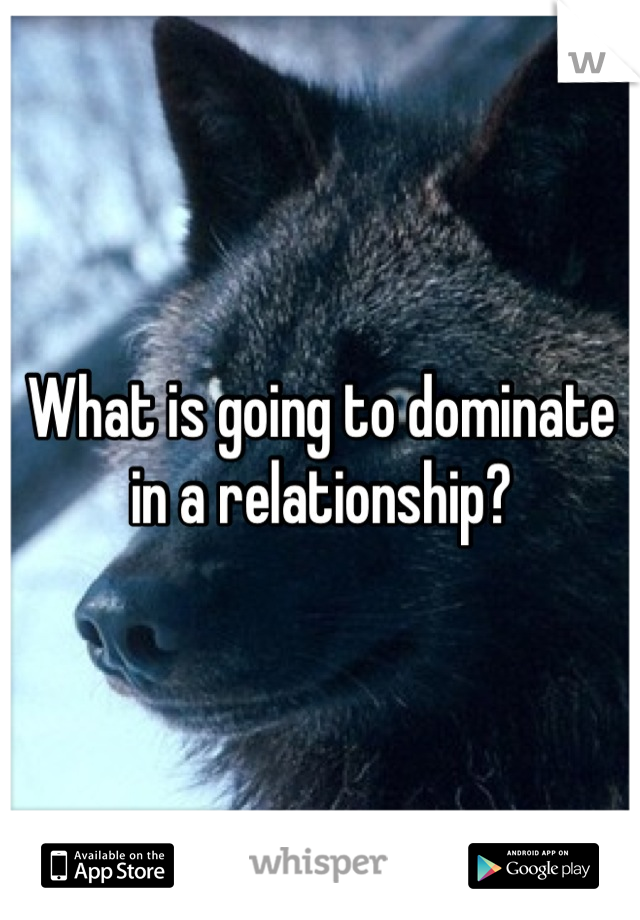 What is going to dominate in a relationship?