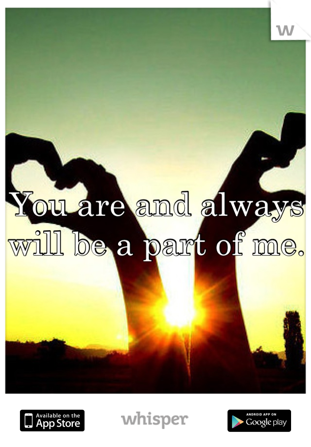 You are and always will be a part of me.