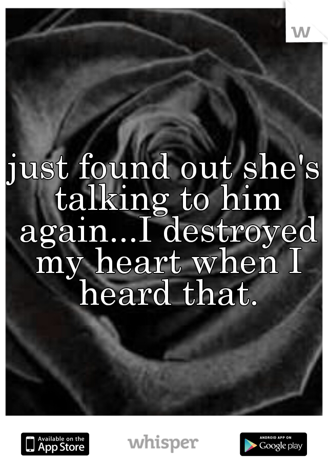 just found out she's talking to him again...I destroyed my heart when I heard that.