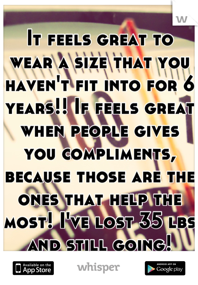It feels great to wear a size that you haven't fit into for 6 years!! If feels great when people gives you compliments, because those are the ones that help the most! I've lost 35 lbs and still going!