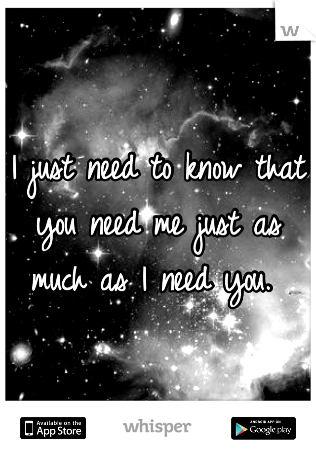 I just need to know that you need me just as much as I need you.