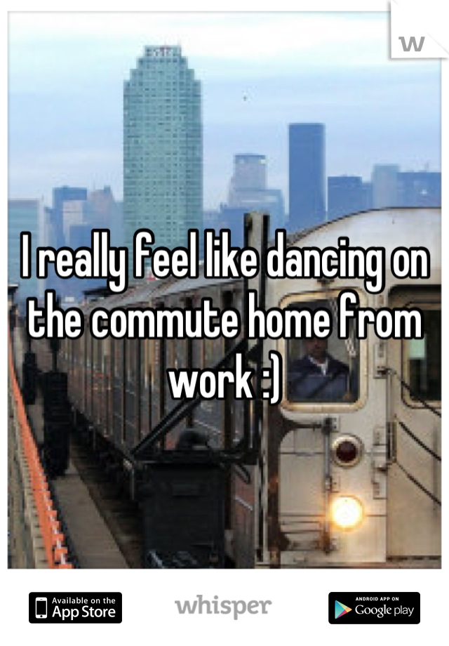 I really feel like dancing on the commute home from work :)