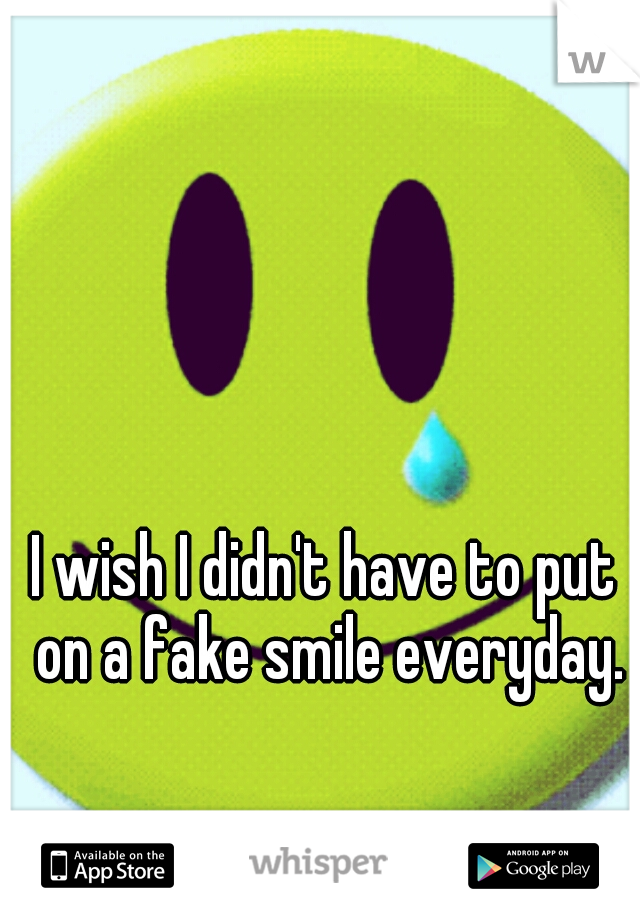 I wish I didn't have to put on a fake smile everyday.