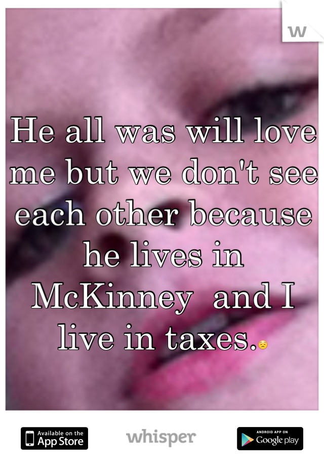 He all was will love me but we don't see each other because he lives in McKinney  and I live in taxes.😟