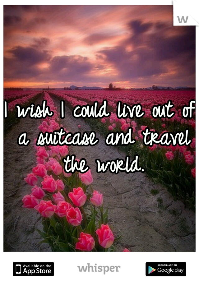 I wish I could live out of a suitcase and travel the world.