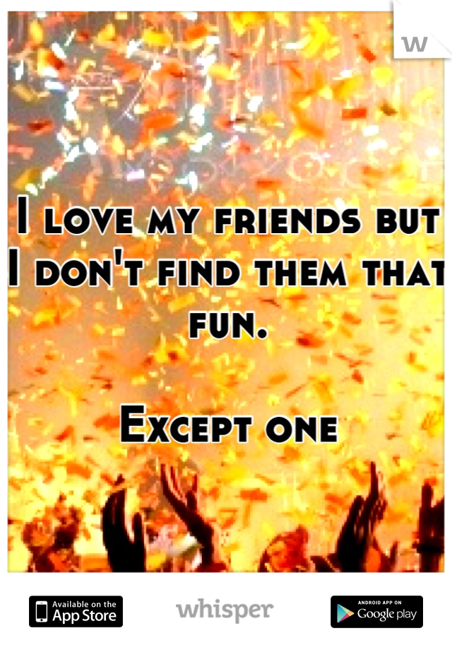 I love my friends but I don't find them that fun.  Except one