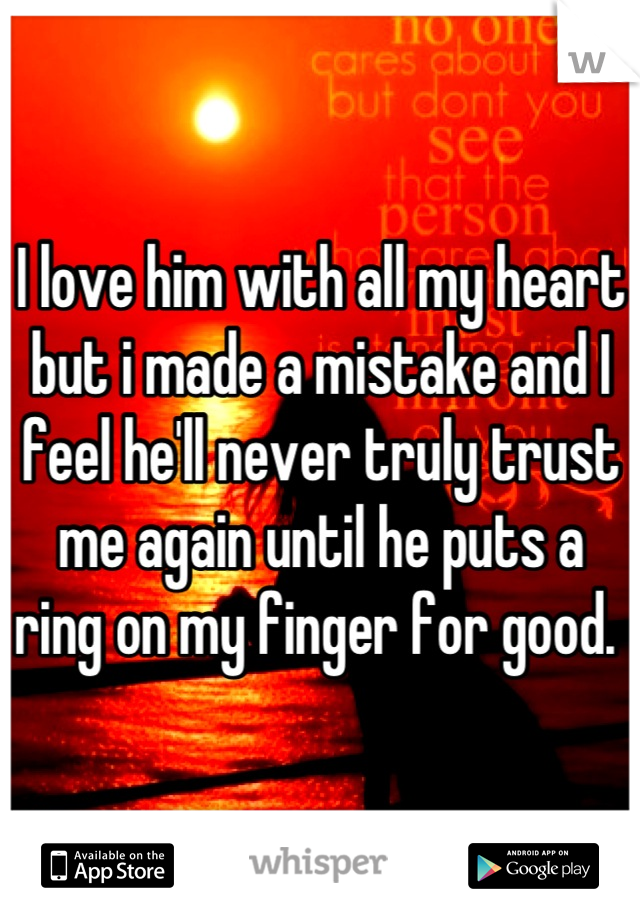 I love him with all my heart but i made a mistake and I feel he'll never truly trust me again until he puts a ring on my finger for good.