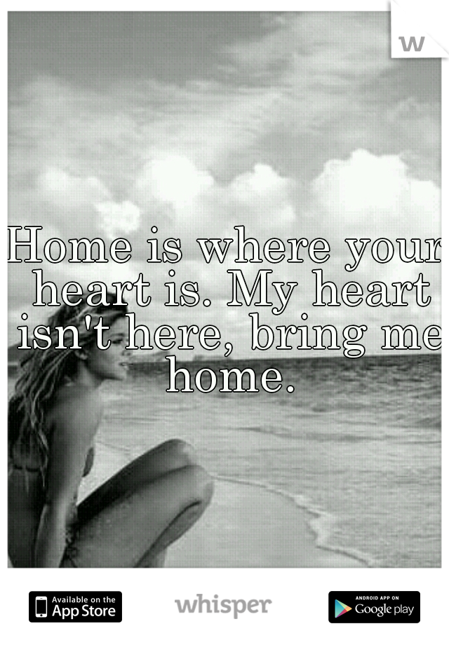 Home is where your heart is. My heart isn't here, bring me home.