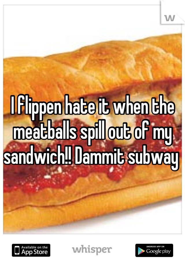 I flippen hate it when the meatballs spill out of my sandwich!! Dammit subway