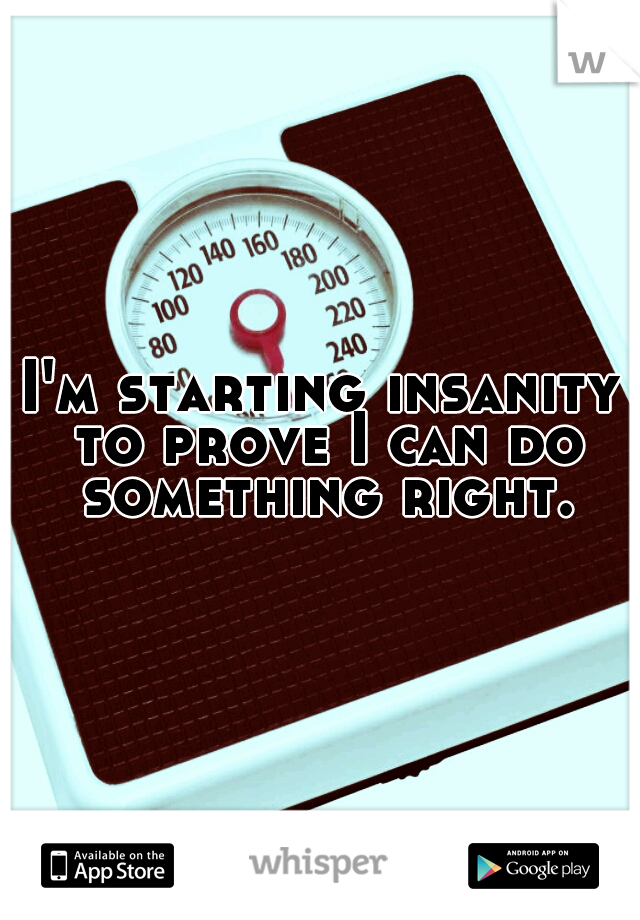 I'm starting insanity to prove I can do something right.