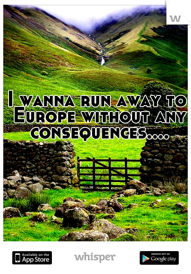 I wanna run away to Europe without any consequences....