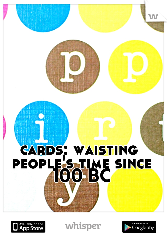 cards: waisting people's time since 100 BC
