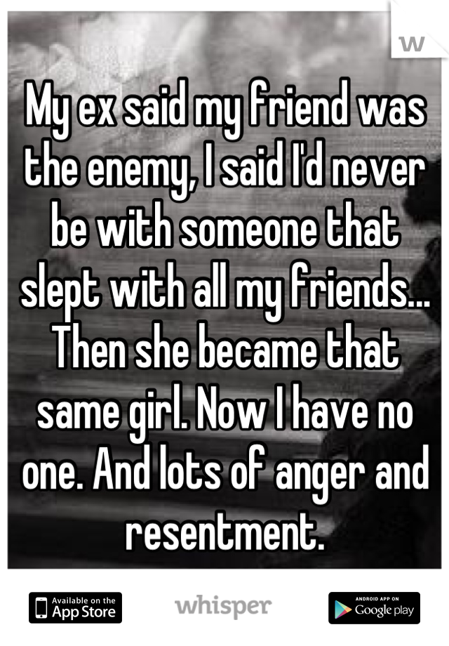 My ex said my friend was the enemy, I said I'd never be with someone that slept with all my friends... Then she became that same girl. Now I have no one. And lots of anger and resentment.