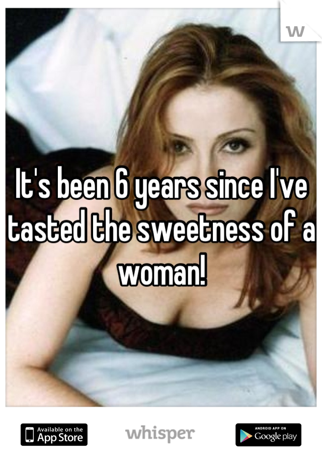 It's been 6 years since I've tasted the sweetness of a woman!