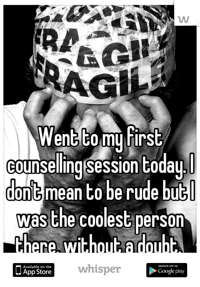 Went to my first counselling session today. I don't mean to be rude but I was the coolest person there, without a doubt.