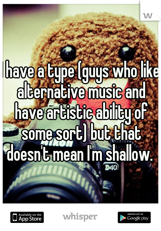 I have a type (guys who like alternative music and have artistic ability of some sort) but that doesn't mean I'm shallow.