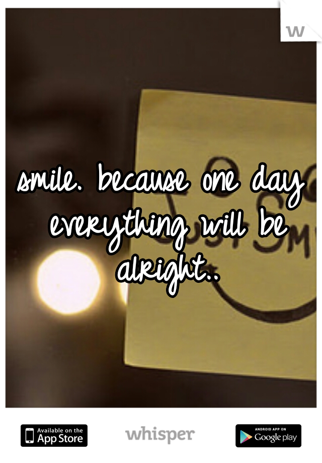 smile. because one day everything will be alright..