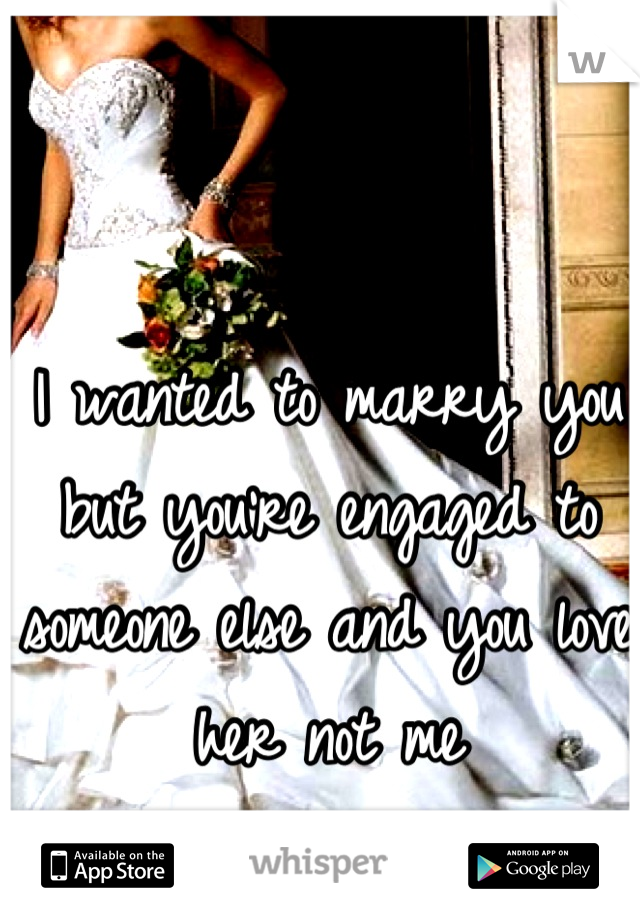 I wanted to marry you but you're engaged to someone else and you love her not me