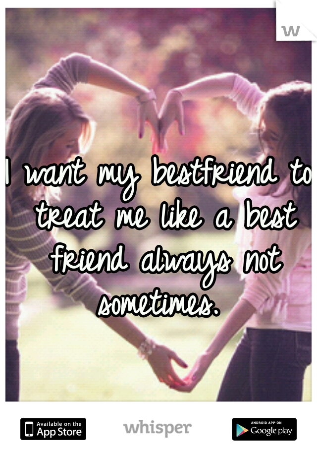 I want my bestfriend to treat me like a best friend always not sometimes.