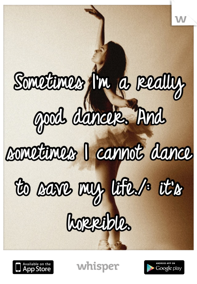 Sometimes I'm a really good dancer. And sometimes I cannot dance to save my life./: it's horrible.