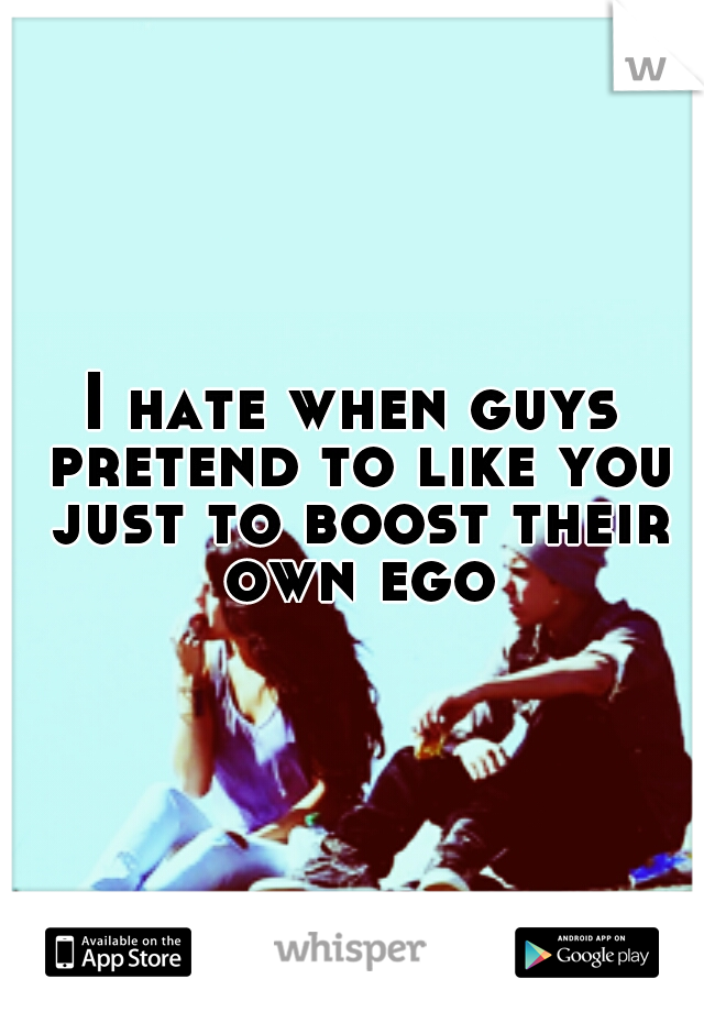 I hate when guys pretend to like you just to boost their own ego
