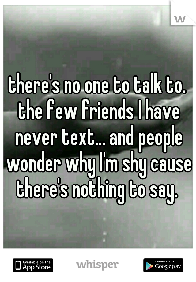 there's no one to talk to. the few friends I have never text... and people wonder why I'm shy cause there's nothing to say.