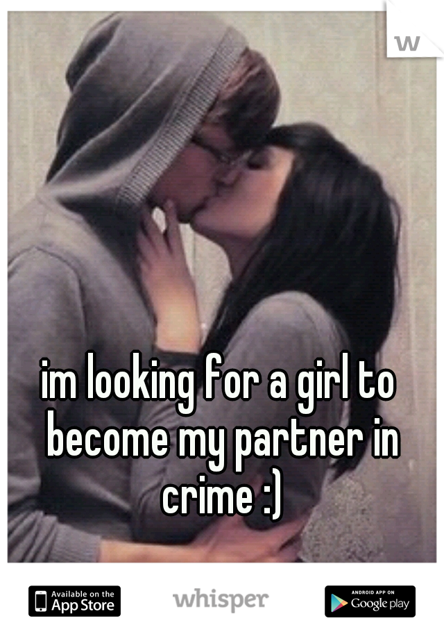 im looking for a girl to become my partner in crime :)