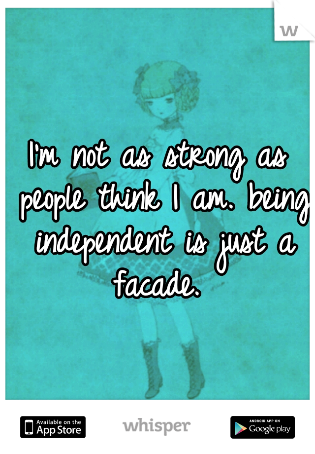 I'm not as strong as people think I am. being independent is just a facade.
