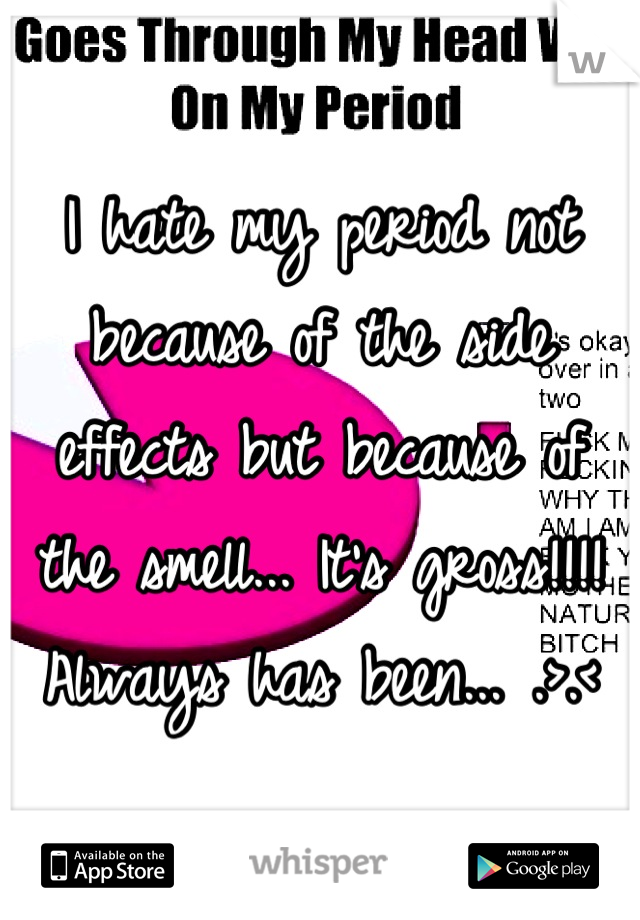 I hate my period not because of the side effects but because of the smell... It's gross!!!! Always has been... .>.<