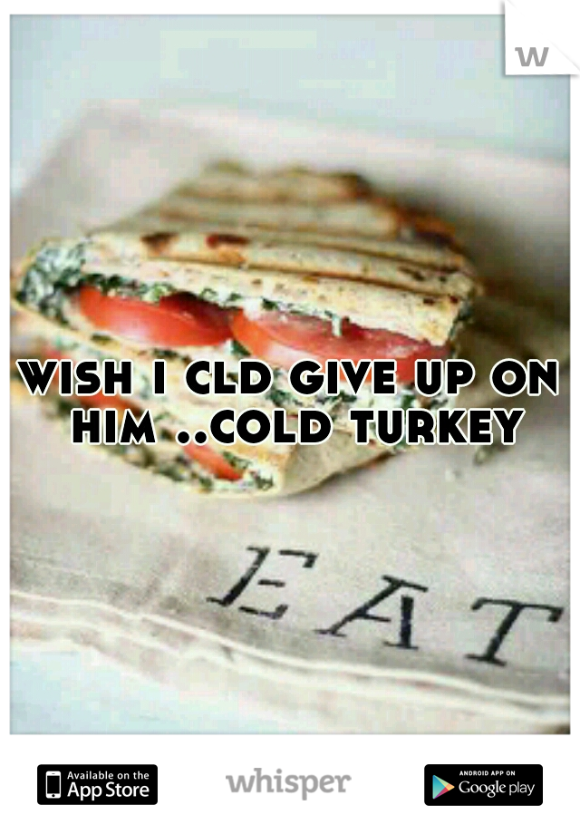 wish i cld give up on him ..cold turkey