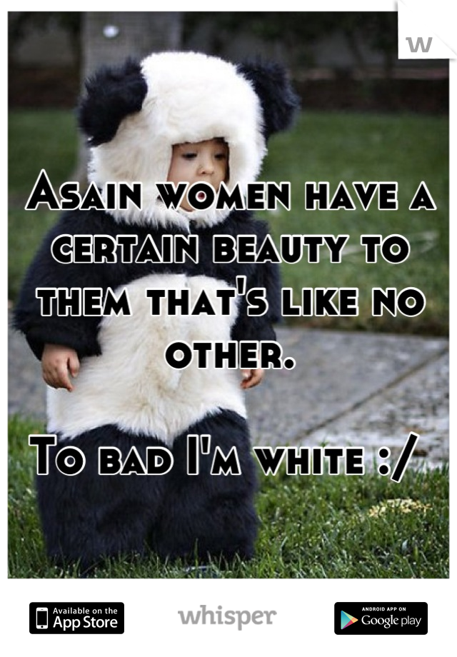 Asain women have a certain beauty to them that's like no other.  To bad I'm white :/