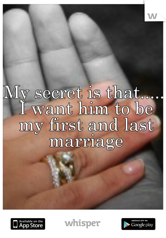 My secret is that..... I want him to be my first and last marriage