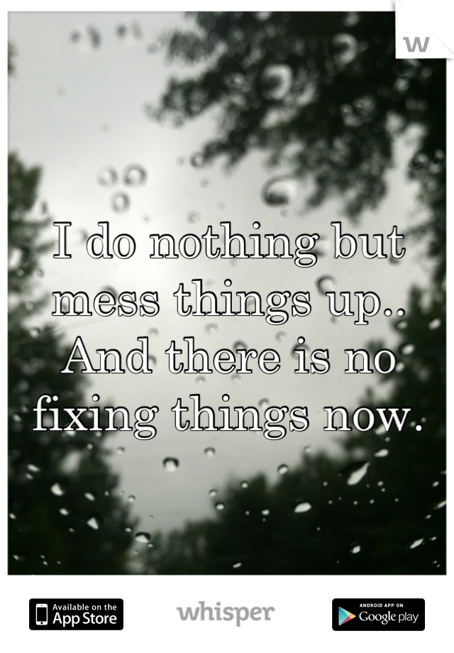 I do nothing but mess things up..  And there is no fixing things now.