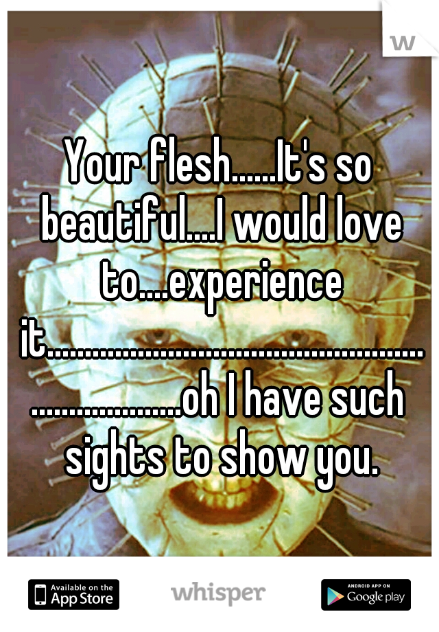 Your flesh......It's so beautiful....I would love to....experience it......................................................................oh I have such sights to show you.