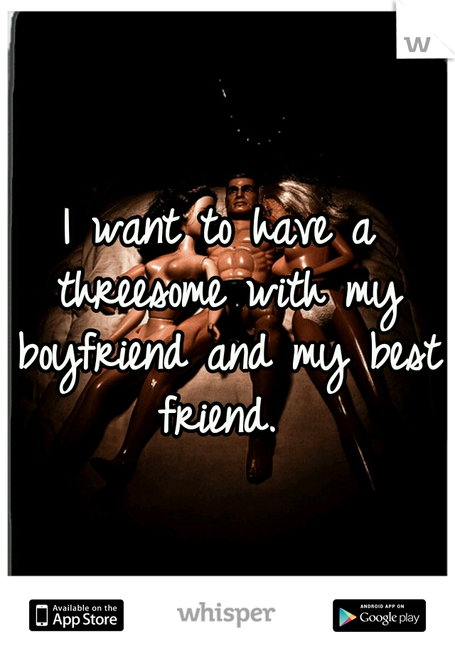I want to have a threesome with my boyfriend and my best friend.