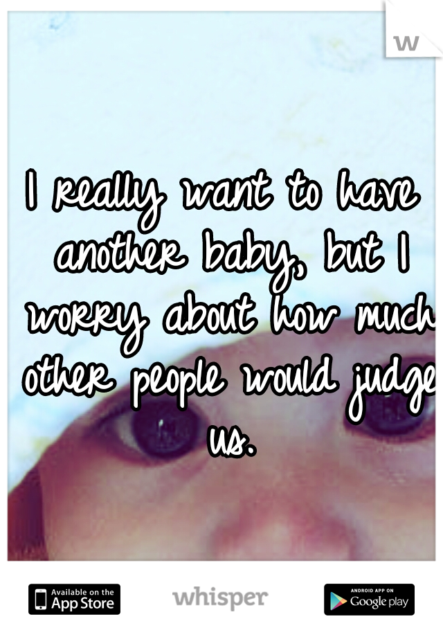 I really want to have another baby, but I worry about how much other people would judge us.