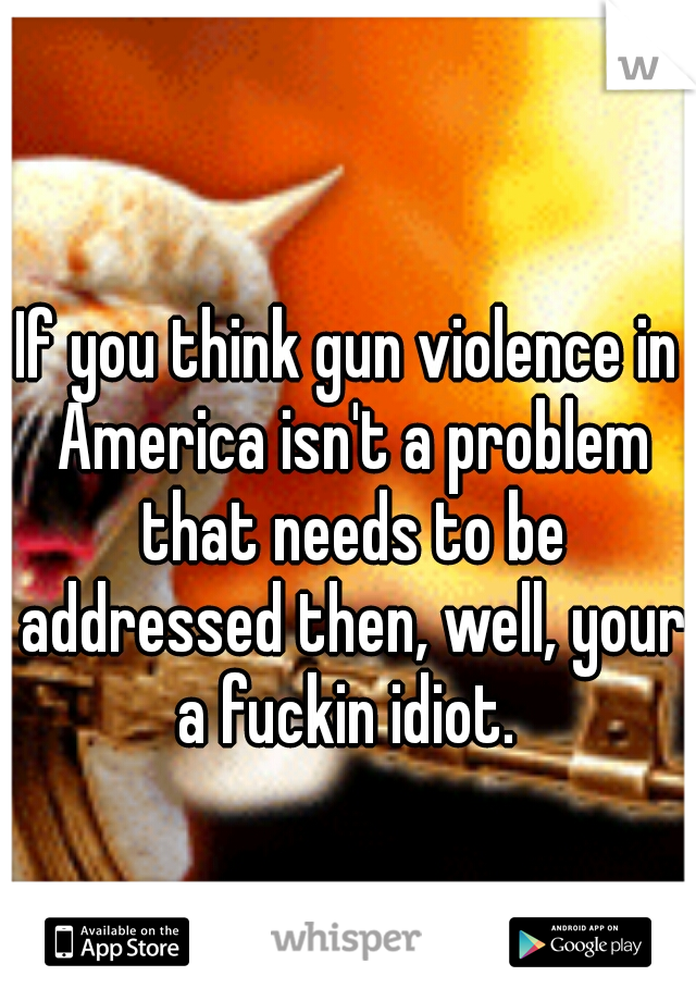 If you think gun violence in America isn't a problem that needs to be addressed then, well, your a fuckin idiot.