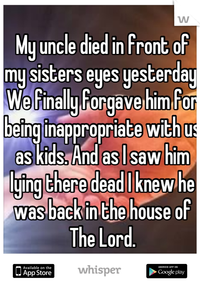 My uncle died in front of my sisters eyes yesterday. We finally forgave him for being inappropriate with us as kids. And as I saw him lying there dead I knew he was back in the house of The Lord.