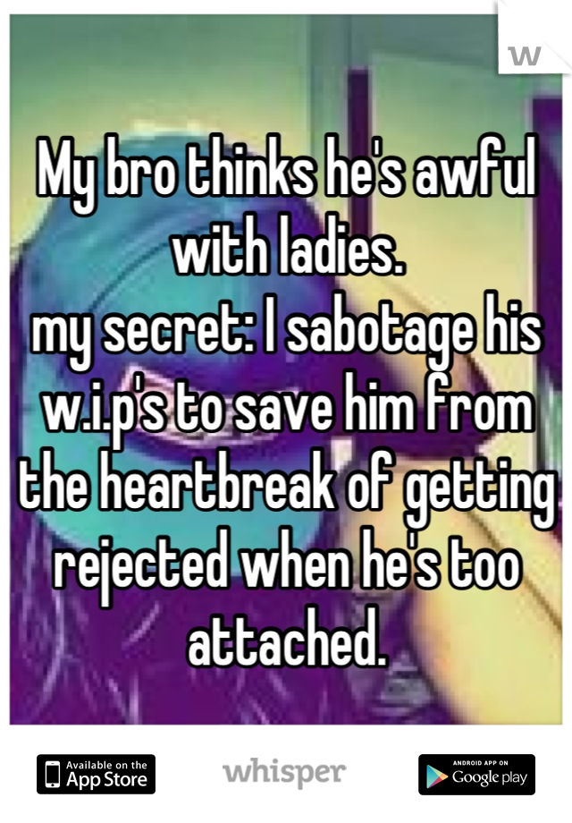 My bro thinks he's awful with ladies. my secret: I sabotage his w.i.p's to save him from the heartbreak of getting rejected when he's too attached.